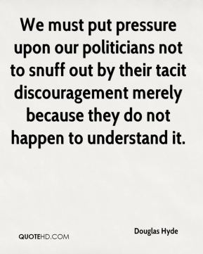 Douglas Hyde - We must put pressure upon our politicians not to snuff out by their tacit discouragement merely because they do not happen to understand it.