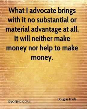 Douglas Hyde - What I advocate brings with it no substantial or material advantage at all. It will neither make money nor help to make money.