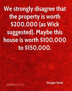 We strongly disagree that the property is worth $200,000 (as Wick suggested). Maybe this house is worth $100,000 to $150,000.