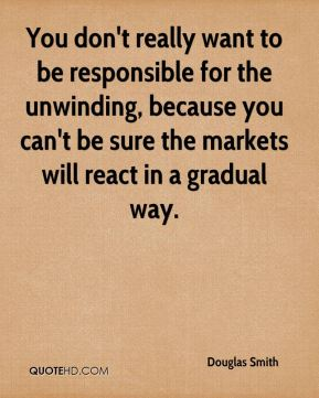 You don't really want to be responsible for the unwinding, because you can't be sure the markets will react in a gradual way.