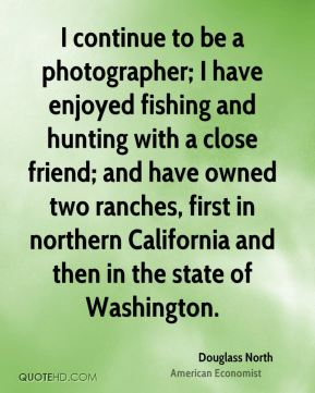 I continue to be a photographer; I have enjoyed fishing and hunting with a close friend; and have owned two ranches, first in northern California and then in the state of Washington.
