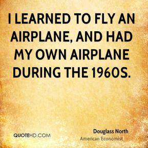 Douglass North - I learned to fly an airplane, and had my own airplane during the 1960s.