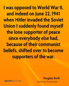 Douglass North - I was opposed to World War II, and indeed on June 22, 1941 when Hitler invaded the Soviet Union I suddenly found myself the lone supporter of peace since everybody else had, because of their communist beliefs, shifted over to become supporters of the war.