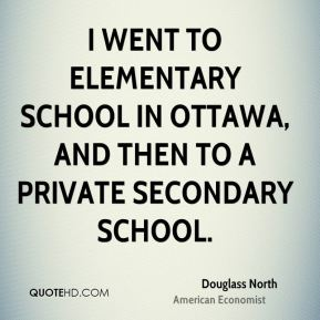Douglass North - I went to elementary school in Ottawa, and then to a private secondary school.