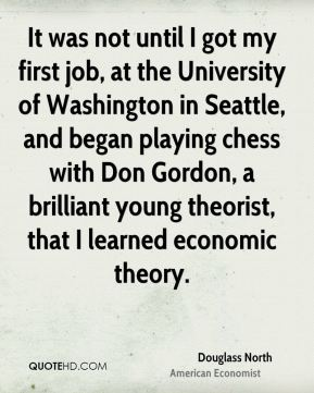 Douglass North - It was not until I got my first job, at the University of Washington in Seattle, and began playing chess with Don Gordon, a brilliant young theorist, that I learned economic theory.