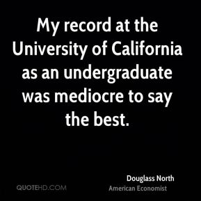 Douglass North - My record at the University of California as an undergraduate was mediocre to say the best.