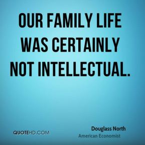 Douglass North - Our family life was certainly not intellectual.