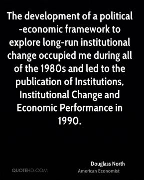 Douglass North - The development of a political-economic framework to explore long-run institutional change occupied me during all of the 1980s and led to the publication of Institutions, Institutional Change and Economic Performance in 1990.