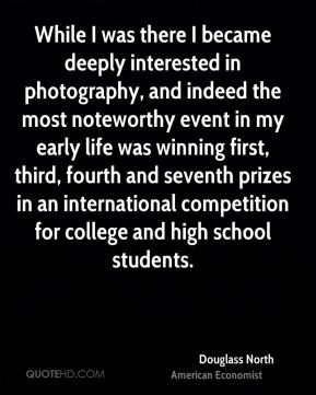 Douglass North - While I was there I became deeply interested in photography, and indeed the most noteworthy event in my early life was winning first, third, fourth and seventh prizes in an international competition for college and high school students.