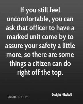Dwight Mitchell - If you still feel uncomfortable, you can ask that officer to have a marked unit come by to assure your safety a little more, so there are some things a citizen can do right off the top.
