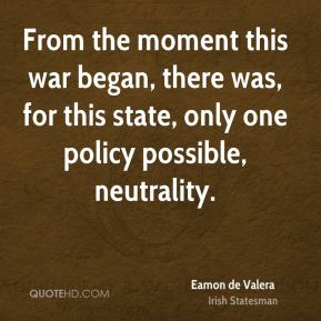 From the moment this war began, there was, for this state, only one policy possible, neutrality.