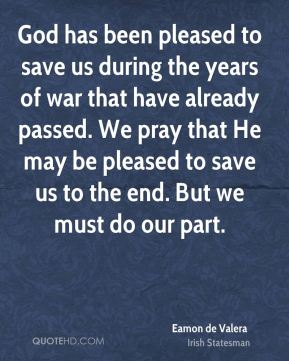 Eamon de Valera - God has been pleased to save us during the years of war that have already passed. We pray that He may be pleased to save us to the end. But we must do our part.