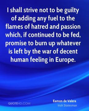 I shall strive not to be guilty of adding any fuel to the flames of hatred and passion which, if continued to be fed, promise to burn up whatever is left by the war of decent human feeling in Europe.
