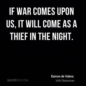 Eamon de Valera - If war comes upon us, it will come as a thief in the night.