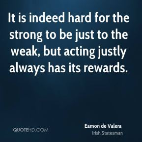 Eamon de Valera - It is indeed hard for the strong to be just to the weak, but acting justly always has its rewards.