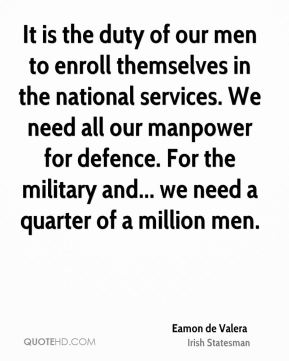 Eamon de Valera - It is the duty of our men to enroll themselves in the national services. We need all our manpower for defence. For the military and... we need a quarter of a million men.
