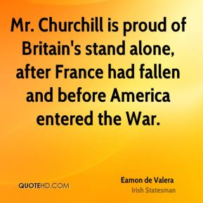 Eamon de Valera - Mr. Churchill is proud of Britain's stand alone, after France had fallen and before America entered the War.