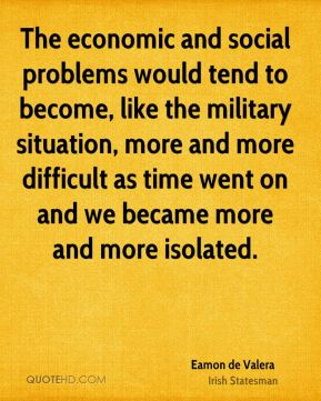 The economic and social problems would tend to become, like the military situation, more and more difficult as time went on and we became more and more isolated.