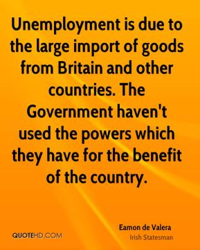 Eamon de Valera - Unemployment is due to the large import of goods from Britain and other countries. The Government haven't used the powers which they have for the benefit of the country.