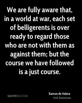 We are fully aware that, in a world at war, each set of belligerents is over ready to regard those who are not with them as against them; but the course we have followed is a just course.