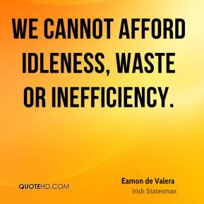 We cannot afford idleness, waste or inefficiency.