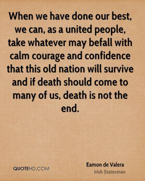 Eamon de Valera - When we have done our best, we can, as a united people, take whatever may befall with calm courage and confidence that this old nation will survive and if death should come to many of us, death is not the end.