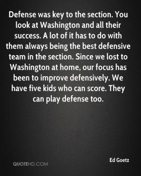 Ed Goetz - Defense was key to the section. You look at Washington and all their success. A lot of it has to do with them always being the best defensive team in the section. Since we lost to Washington at home, our focus has been to improve defensively. We have five kids who can score. They can play defense too.