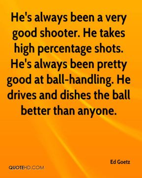 Ed Goetz - He's always been a very good shooter. He takes high percentage shots. He's always been pretty good at ball-handling. He drives and dishes the ball better than anyone.