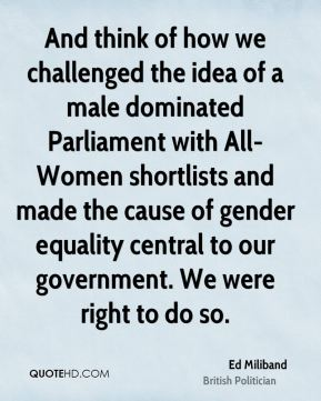 And think of how we challenged the idea of a male dominated Parliament with All-Women shortlists and made the cause of gender equality central to our government. We were right to do so.