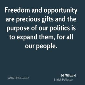 Ed Miliband - Freedom and opportunity are precious gifts and the purpose of our politics is to expand them, for all our people.