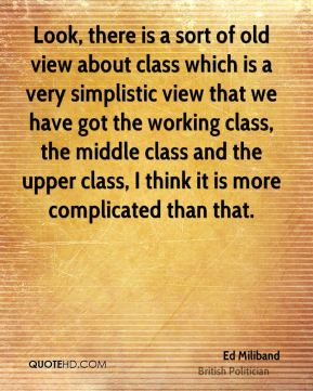 Ed Miliband - Look, there is a sort of old view about class which is a very simplistic view that we have got the working class, the middle class and the upper class, I think it is more complicated than that.
