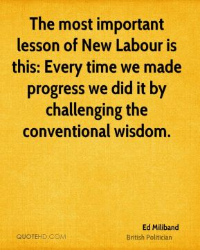 Ed Miliband - The most important lesson of New Labour is this: Every time we made progress we did it by challenging the conventional wisdom.