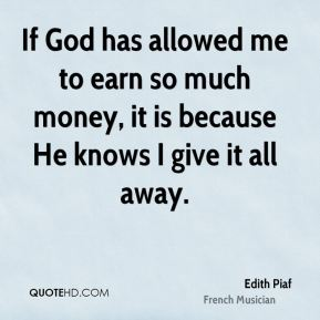 Edith Piaf - If God has allowed me to earn so much money, it is because He knows I give it all away.
