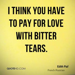 Edith Piaf - I think you have to pay for love with bitter tears.