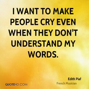 Edith Piaf - I want to make people cry even when they don't understand my words.