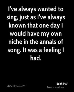 Edith Piaf - I've always wanted to sing, just as I've always known that one day I would have my own niche in the annals of song. It was a feeling I had.
