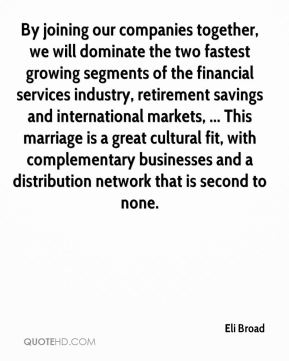 Eli Broad - By joining our companies together, we will dominate the two fastest growing segments of the financial services industry, retirement savings and international markets, ... This marriage is a great cultural fit, with complementary businesses and a distribution network that is second to none.