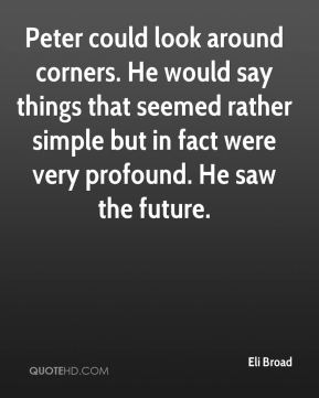 Eli Broad - Peter could look around corners. He would say things that seemed rather simple but in fact were very profound. He saw the future.