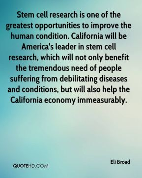 Stem cell research is one of the greatest opportunities to improve the human condition. California will be America's leader in stem cell research, which will not only benefit the tremendous need of people suffering from debilitating diseases and conditions, but will also help the California economy immeasurably.