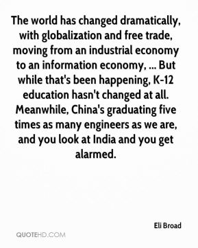 Eli Broad - The world has changed dramatically, with globalization and free trade, moving from an industrial economy to an information economy, ... But while that's been happening, K-12 education hasn't changed at all. Meanwhile, China's graduating five times as many engineers as we are, and you look at India and you get alarmed.
