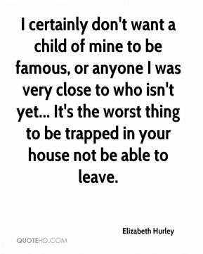 I certainly don't want a child of mine to be famous, or anyone I was very close to who isn't yet... It's the worst thing to be trapped in your house not be able to leave.