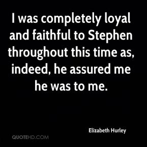 I was completely loyal and faithful to Stephen throughout this time as, indeed, he assured me he was to me.