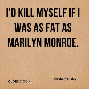 I'd kill myself if I was as fat as Marilyn Monroe.