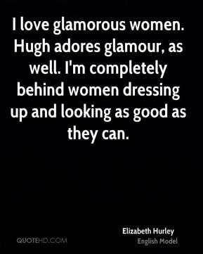 Elizabeth Hurley - I love glamorous women. Hugh adores glamour, as well. I'm completely behind women dressing up and looking as good as they can.