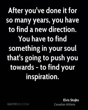 Elvis Stojko - After you've done it for so many years, you have to find a new direction. You have to find something in your soul that's going to push you towards - to find your inspiration.