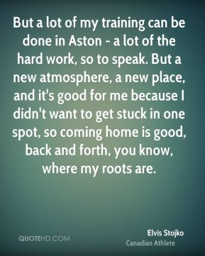 But a lot of my training can be done in Aston - a lot of the hard work, so to speak. But a new atmosphere, a new place, and it's good for me because I didn't want to get stuck in one spot, so coming home is good, back and forth, you know, where my roots are.