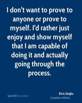 I don't want to prove to anyone or prove to myself. I'd rather just enjoy and show myself that I am capable of doing it and actually going through the process.