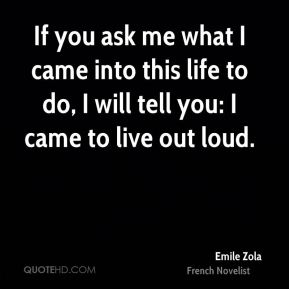 Emile Zola - If you ask me what I came into this life to do, I will tell you: I came to live out loud.