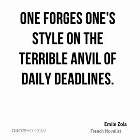 Emile Zola - One forges one's style on the terrible anvil of daily deadlines.