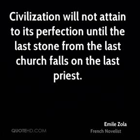 Civilization will not attain to its perfection until the last stone from the last church falls on the last priest.